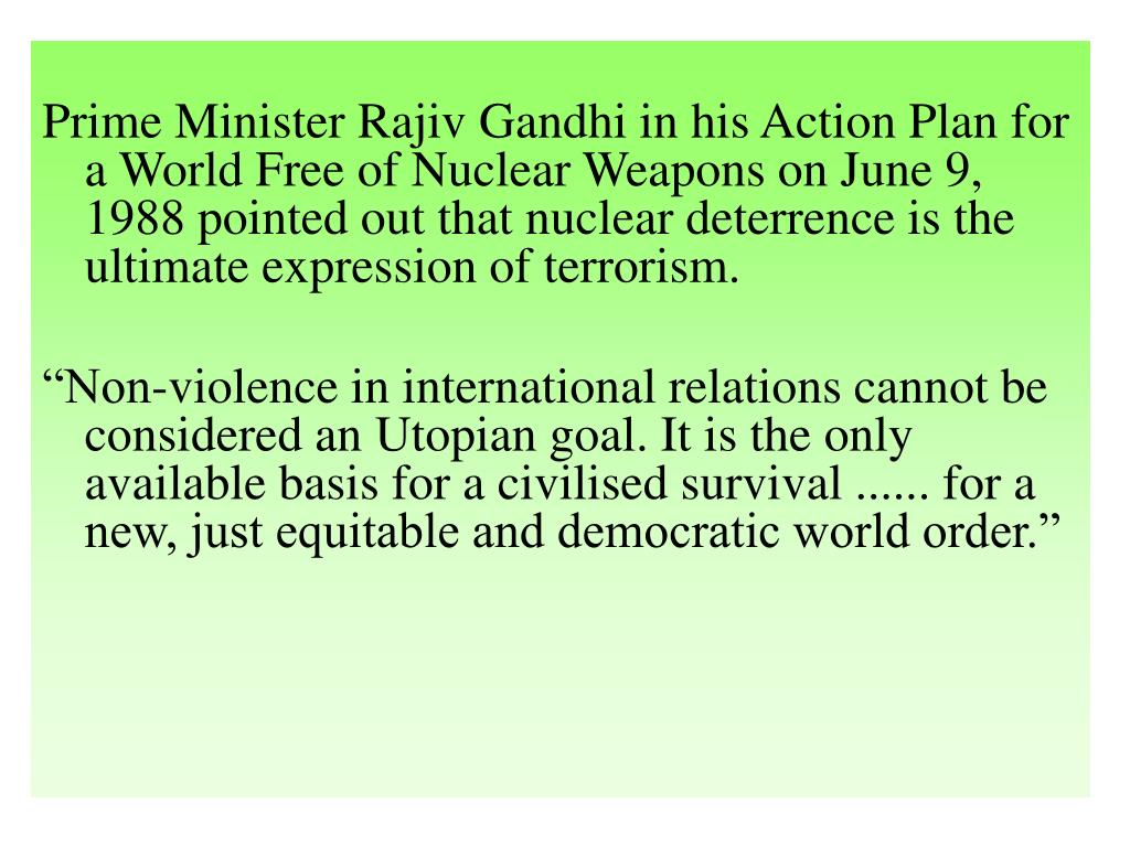 Prime Minister Rajiv Gandhi in his Action Plan for a World Free of Nuclear Weapons on June 9, 1988 pointed out that nuclear deterrence is the ultimate expression of terrorism.