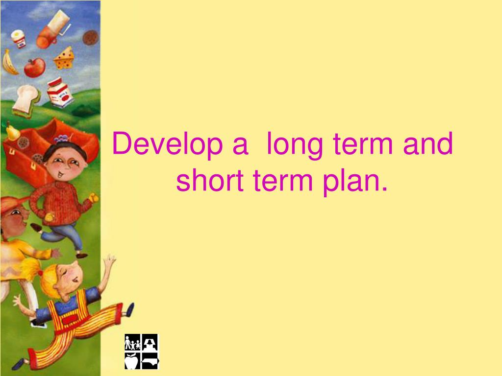Develop a  long term and short term plan.
