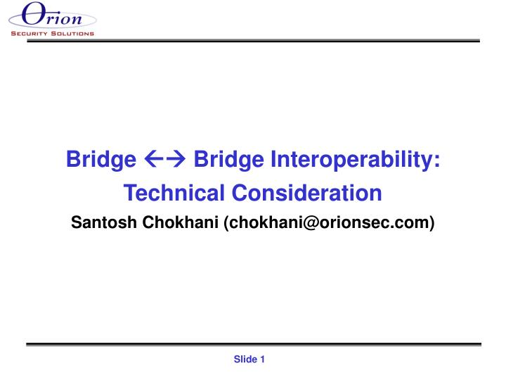 Bridge bridge interoperability technical consideration santosh chokhani chokhani@orionsec com