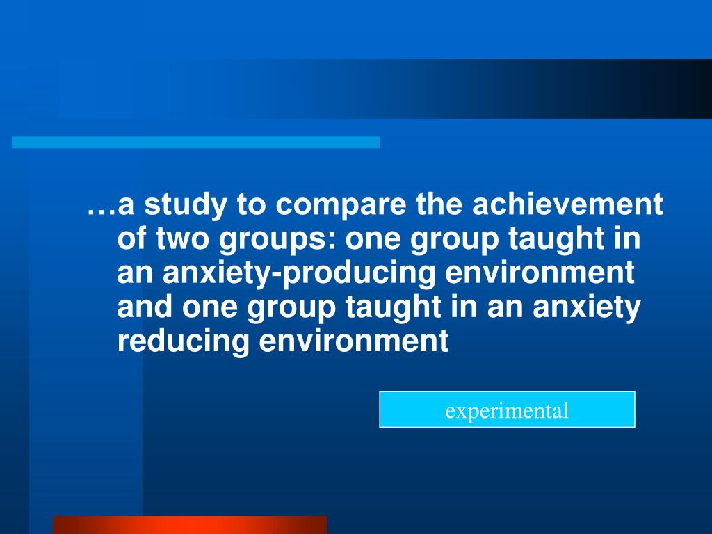 …a study to compare the achievement of two groups: one group taught in an anxiety-producing environment and one group taught in an anxiety reducing environment