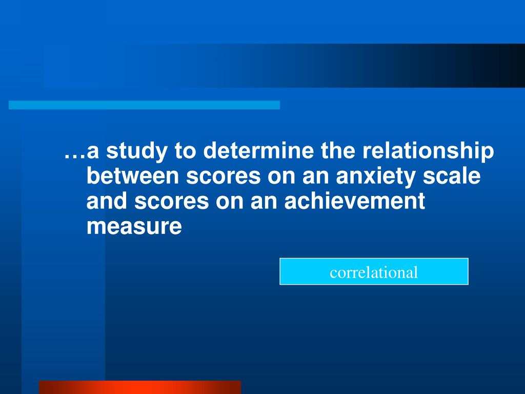 …a study to determine the relationship between scores on an anxiety scale and scores on an achievement measure