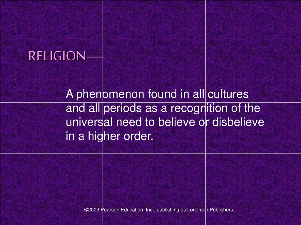 A phenomenon found in all cultures and all periods as a recognition of the universal need to believe or disbelieve in a higher order.