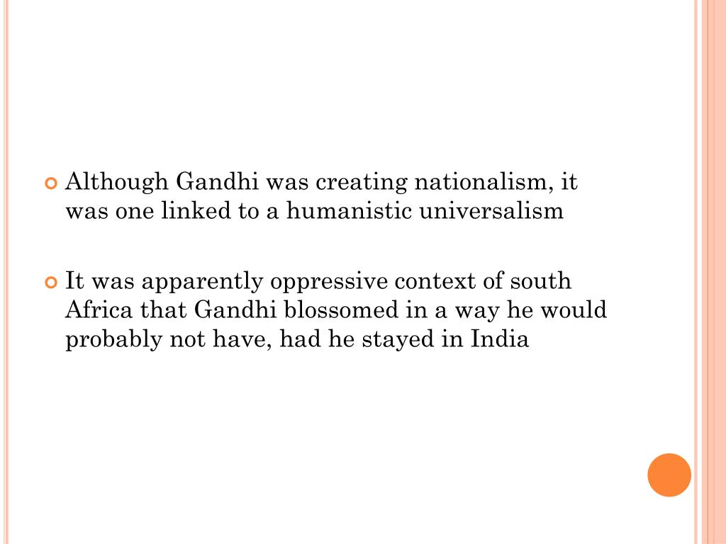 Although Gandhi was creating nationalism, it was one linked to a humanistic universalism