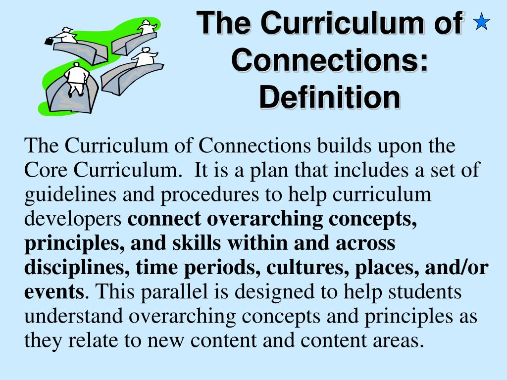 The Curriculum of Connections builds upon the Core Curriculum.  It is a plan that includes a set of guidelines and procedures to help curriculum developers
