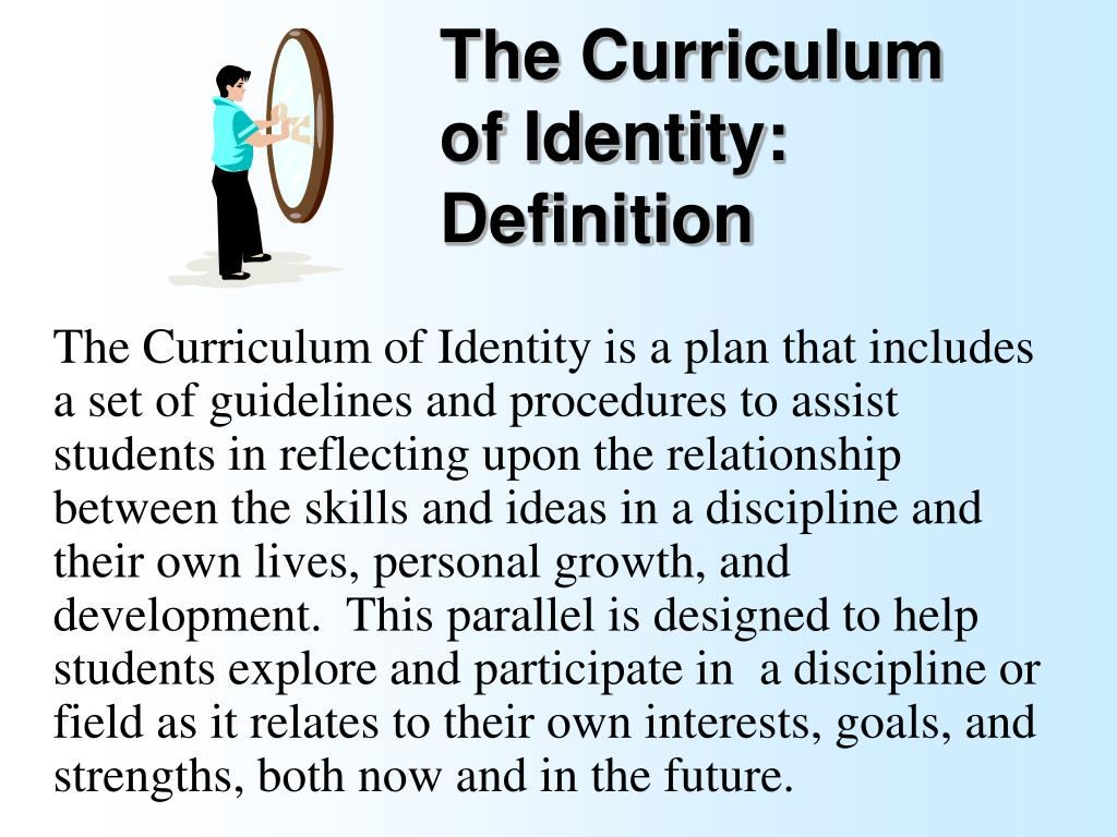 The Curriculum of Identity is a plan that includes a set of guidelines and procedures to assist students in reflecting upon the relationship between the skills and ideas in a discipline and their own lives, personal growth, and development.  This parallel is designed to help students explore and participate in  a discipline or field as it relates to their own interests, goals, and strengths, both now and in the future.