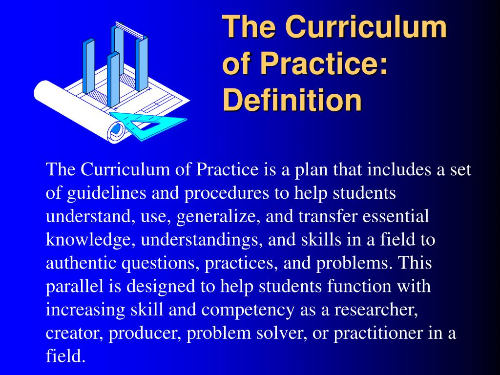 The Curriculum of Practice is a plan that includes a set of guidelines and procedures to help students understand, use, generalize, and transfer essential knowledge, understandings, and skills in a field to authentic questions, practices, and problems. This parallel is designed to help students function with increasing skill and competency as a researcher,  creator, producer, problem solver, or practitioner in a field.