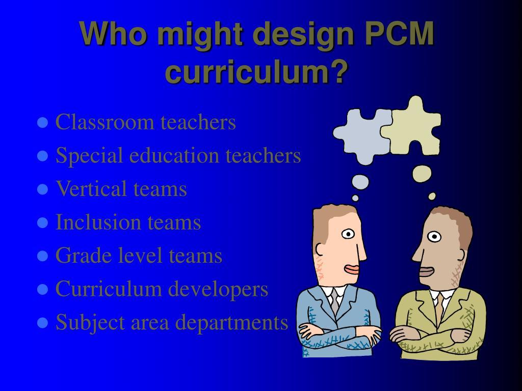 Who might design PCM curriculum?