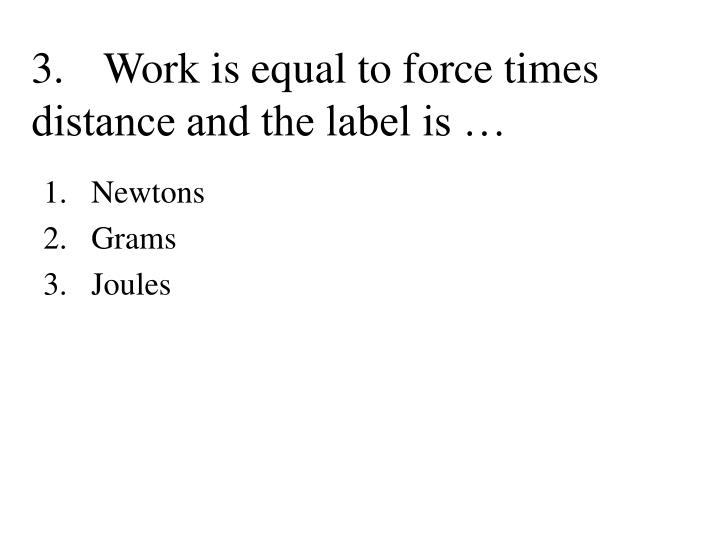 3.Work is equal to force times distance and the label is …
