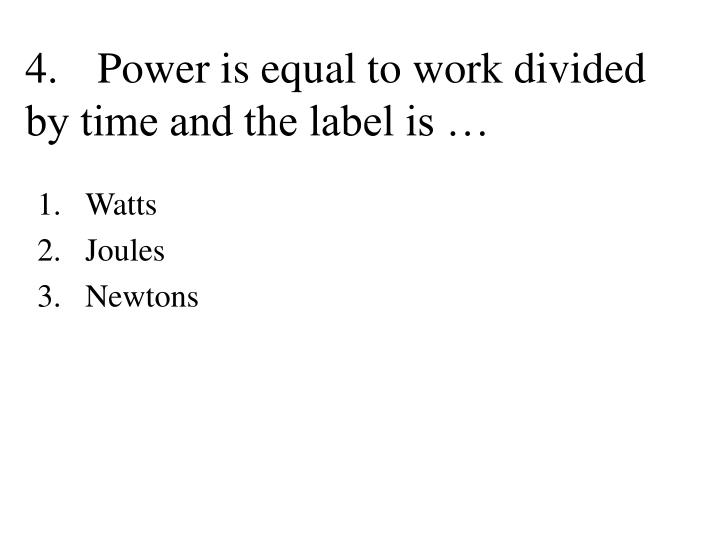 4.Power is equal to work divided by time and the label is …