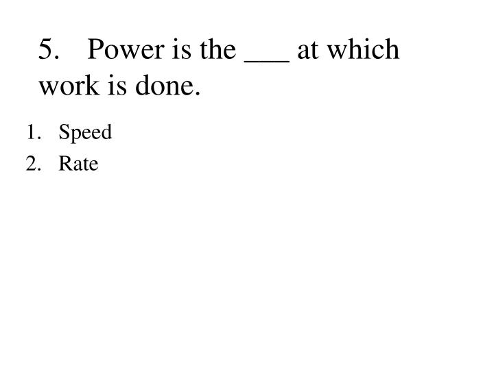 5.Power is the ___ at which work is done.
