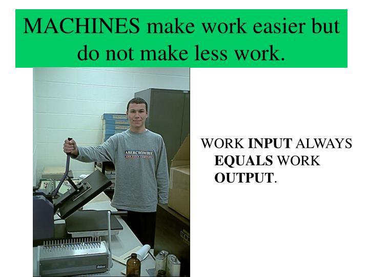 MACHINES make work easier but do not make less work.