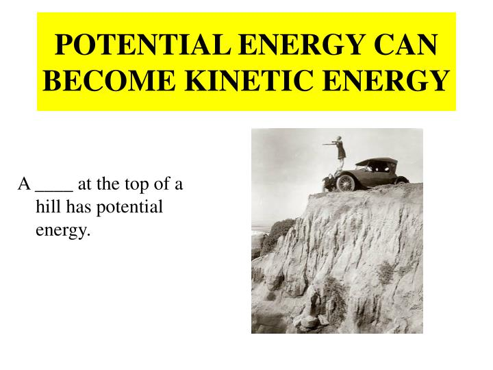 POTENTIAL ENERGY CAN BECOME KINETIC ENERGY