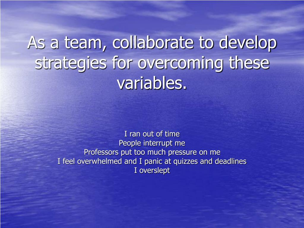 As a team, collaborate to develop strategies for overcoming these variables.