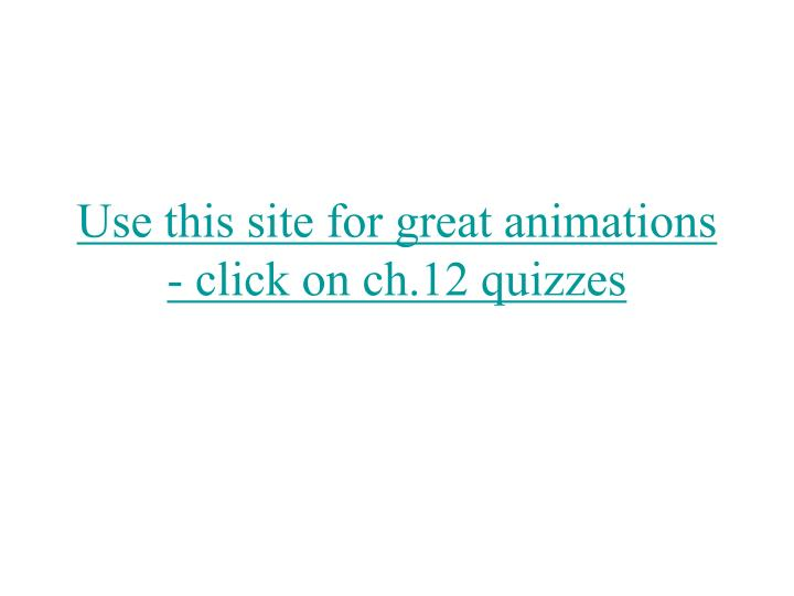 Use this site for great animations click on ch 12 quizzes
