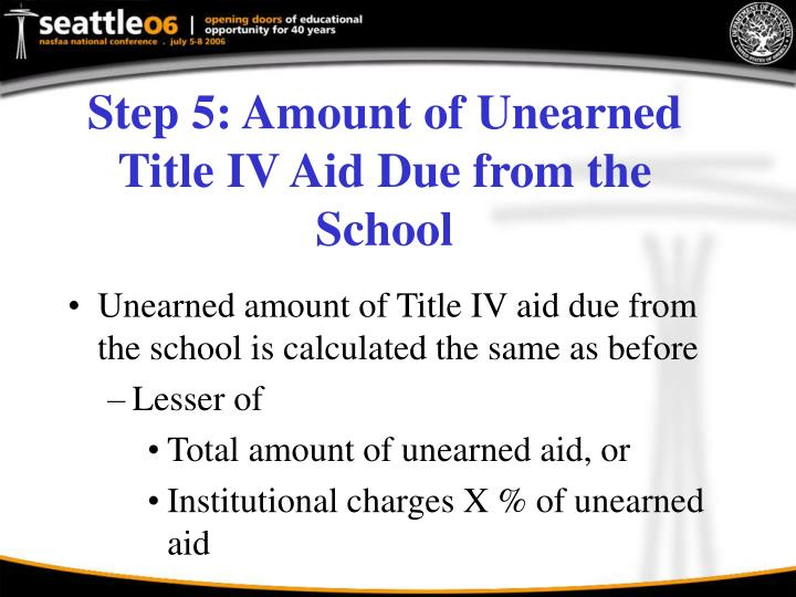 Step 5: Amount of Unearned Title IV Aid Due from the School