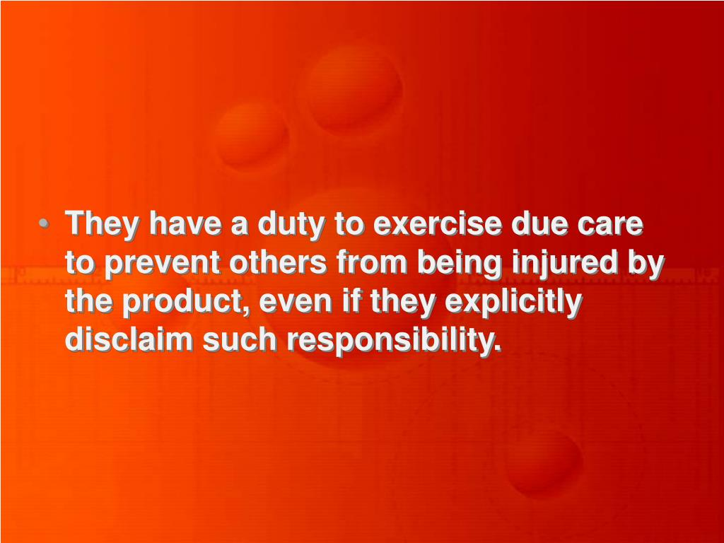 They have a duty to exercise due care to prevent others from being injured by the product, even if they explicitly disclaim such responsibility.