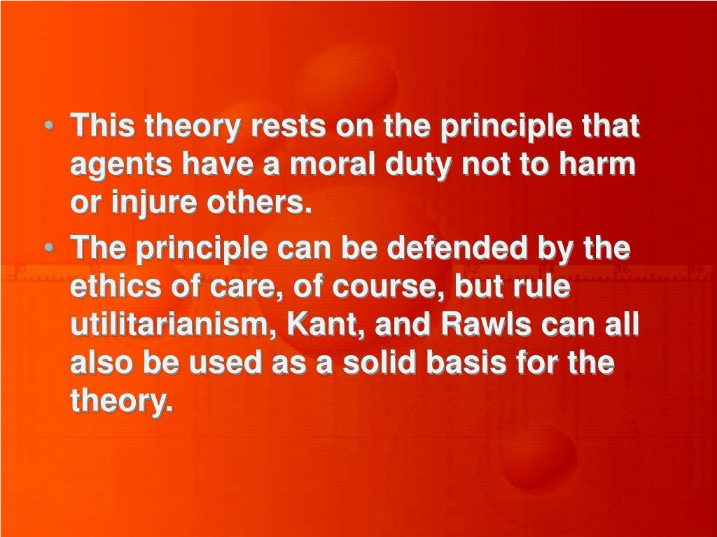 This theory rests on the principle that agents have a moral duty not to harm or injure others.