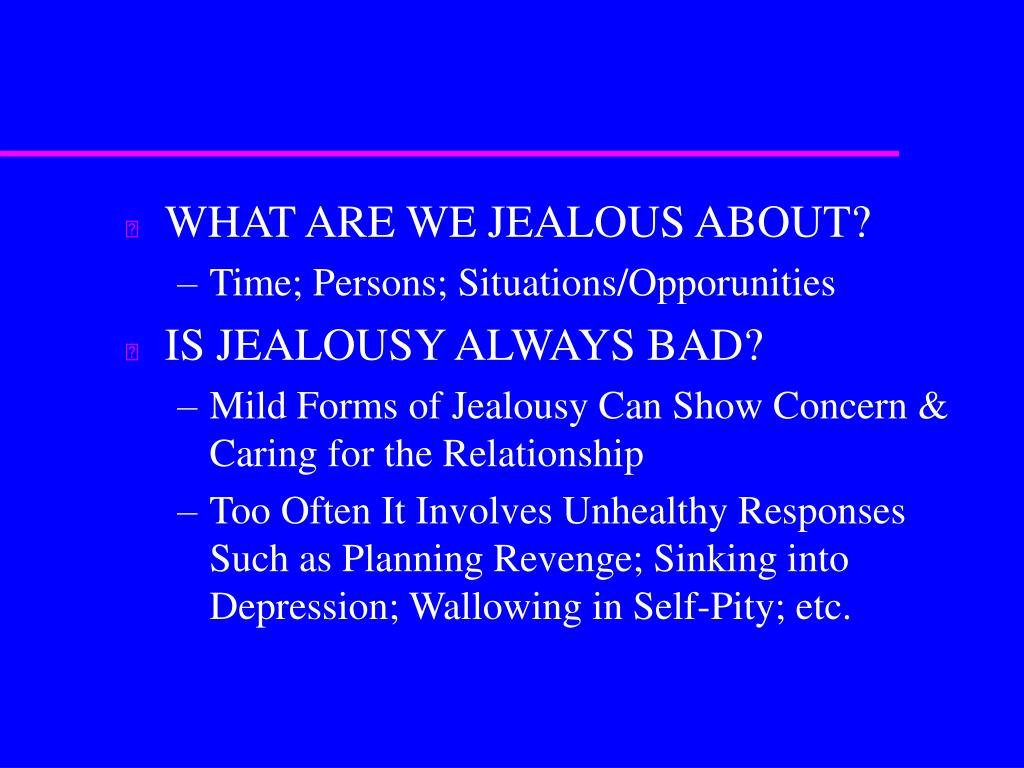 WHAT ARE WE JEALOUS ABOUT?