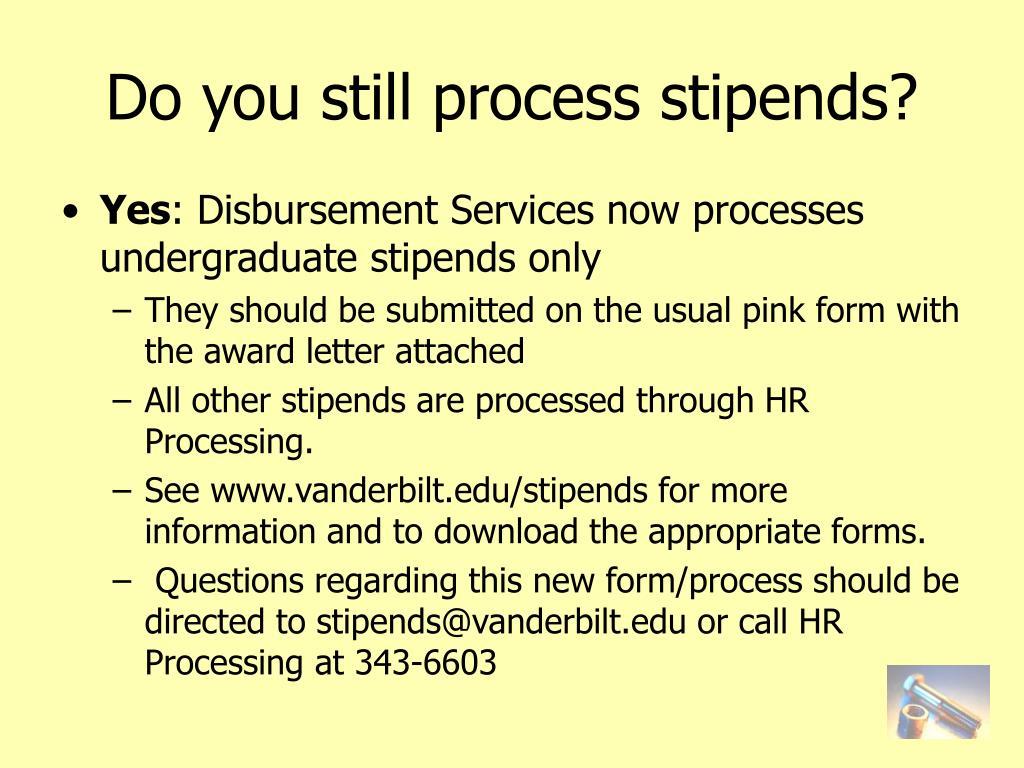 Do you still process stipends?