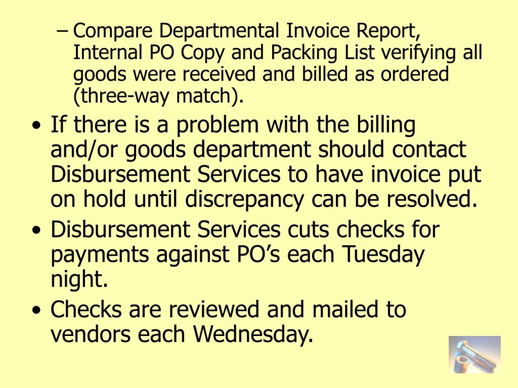 Compare Departmental Invoice Report, Internal PO Copy and Packing List verifying all goods were received and billed as ordered (three-way match).