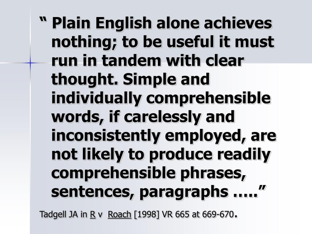 """ Plain English alone achieves nothing; to be useful it must run in tandem with clear thought. Simple and individually comprehensible words, if carelessly and inconsistently employed, are not likely to produce readily comprehensible phrases, sentences, paragraphs ….."""