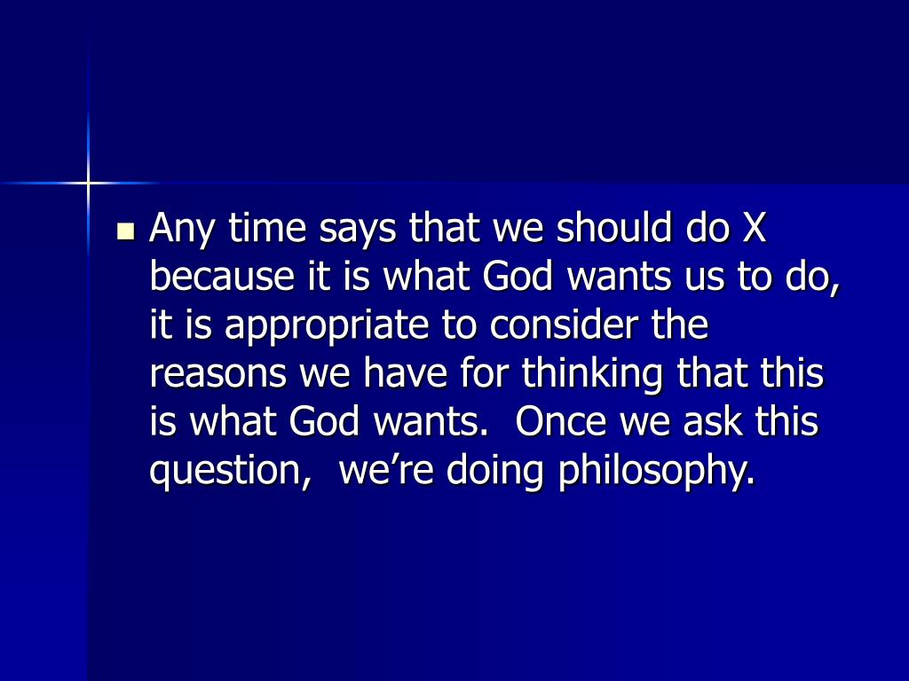 Any time says that we should do X because it is what God wants us to do,  it is appropriate to consider the reasons we have for thinking that this is what God wants.  Once we ask this question,  we're doing philosophy.