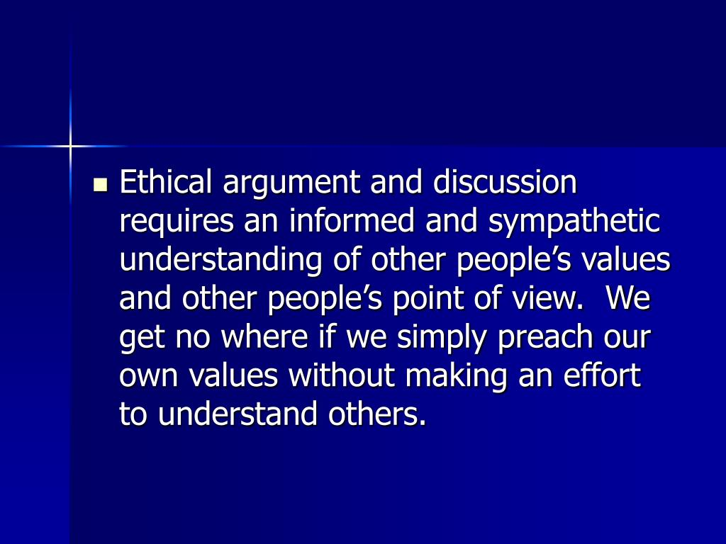 Ethical argument and discussion requires an informed and sympathetic understanding of other people's values and other people's point of view.  We get no where if we simply preach our own values without making an effort to understand others.