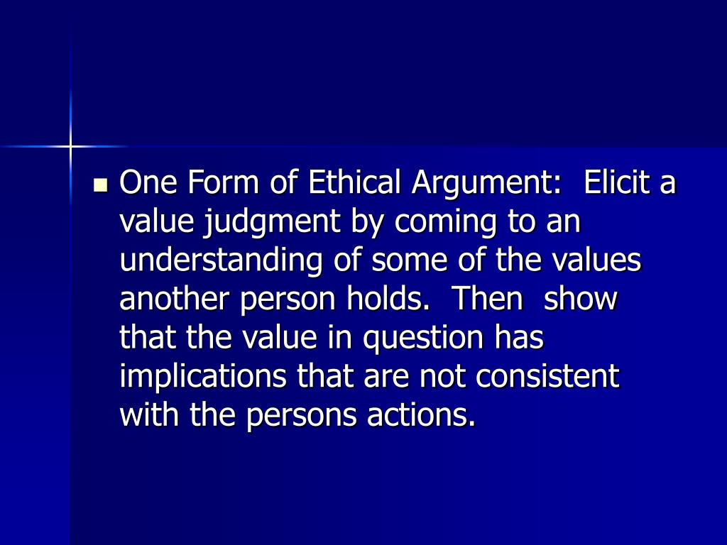 One Form of Ethical Argument:  Elicit a value judgment by coming to an understanding of some of the values another person holds.  Then  show that the value in question has implications that are not consistent with the persons actions.