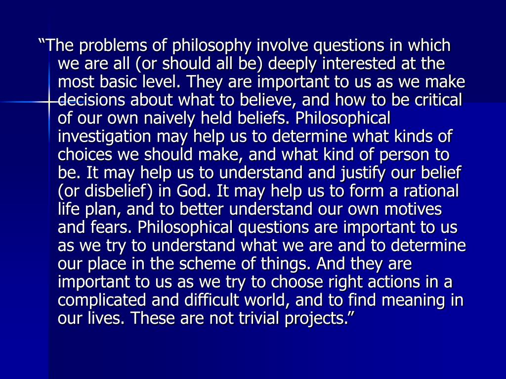 """The problems of philosophy involve questions in which we are all (or should all be) deeply interested at the most basic level. They are important to us as we make decisions about what to believe, and how to be critical of our own naively held beliefs. Philosophical investigation may help us to determine what kinds of choices we should make, and what kind of person to be. It may help us to understand and justify our belief (or disbelief) in God. It may help us to form a rational life plan, and to better understand our own motives and fears. Philosophical questions are important to us as we try to understand what we are and to determine our place in the scheme of things. And they are important to us as we try to choose right actions in a complicated and difficult world, and to find meaning in our lives. These are not trivial projects."""