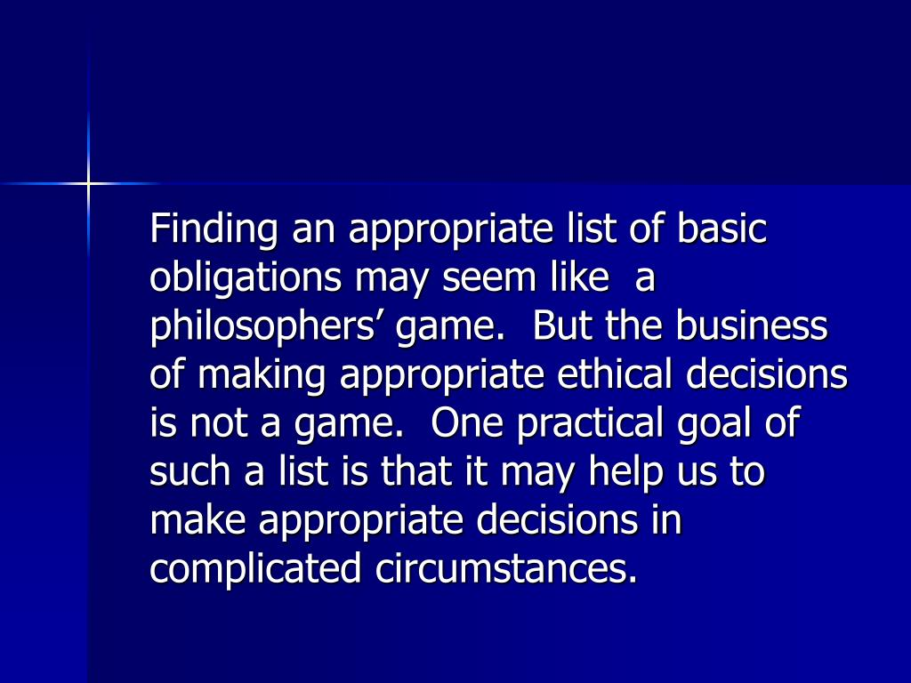 Finding an appropriate list of basic obligations may seem like  a philosophers' game.  But the business of making appropriate ethical decisions is not a game.  One practical goal of such a list is that it may help us to make appropriate decisions in complicated circumstances.