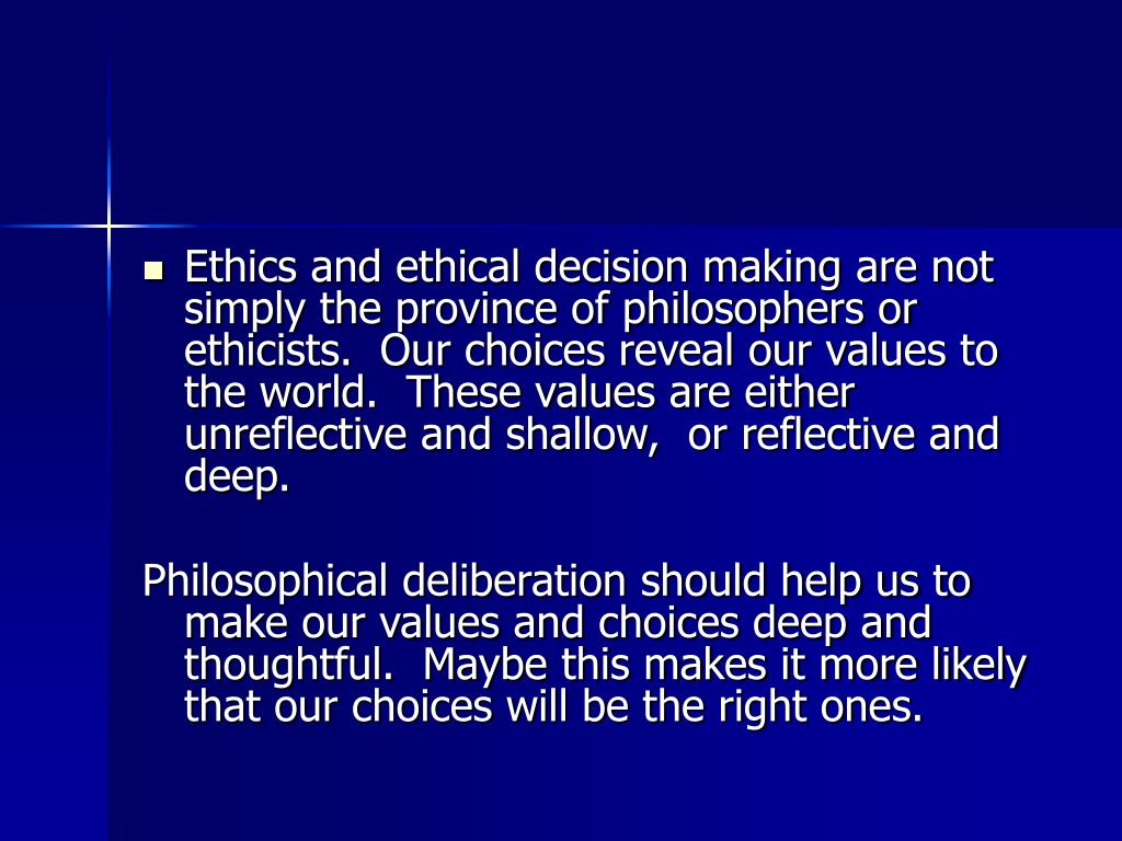 Ethics and ethical decision making are not simply the province of philosophers or ethicists.  Our choices reveal our values to the world.  These values are either unreflective and shallow,  or reflective and deep.