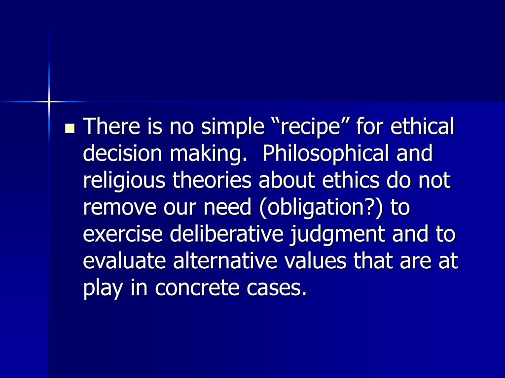 "There is no simple ""recipe"" for ethical decision making.  Philosophical and religious theories about ethics do not remove our need (obligation?) to exercise deliberative judgment and to evaluate alternative values that are at play in concrete cases."