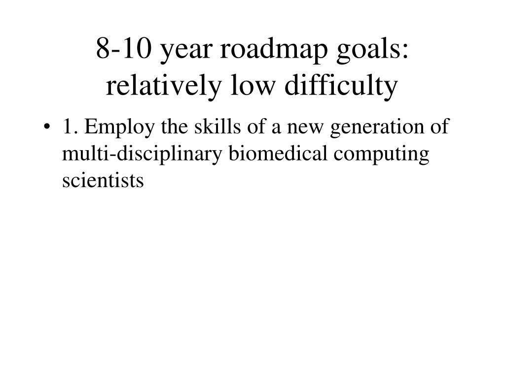 8-10 year roadmap goals: relatively low difficulty