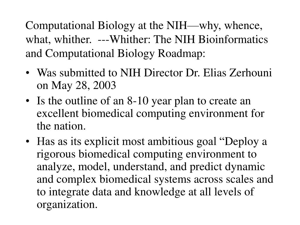 Computational Biology at the NIH—why, whence, what, whither.  ---Whither: The NIH Bioinformatics and Computational Biology Roadmap: