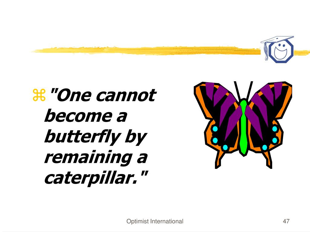 """""""One cannot become a butterfly by remaining a caterpillar."""""""