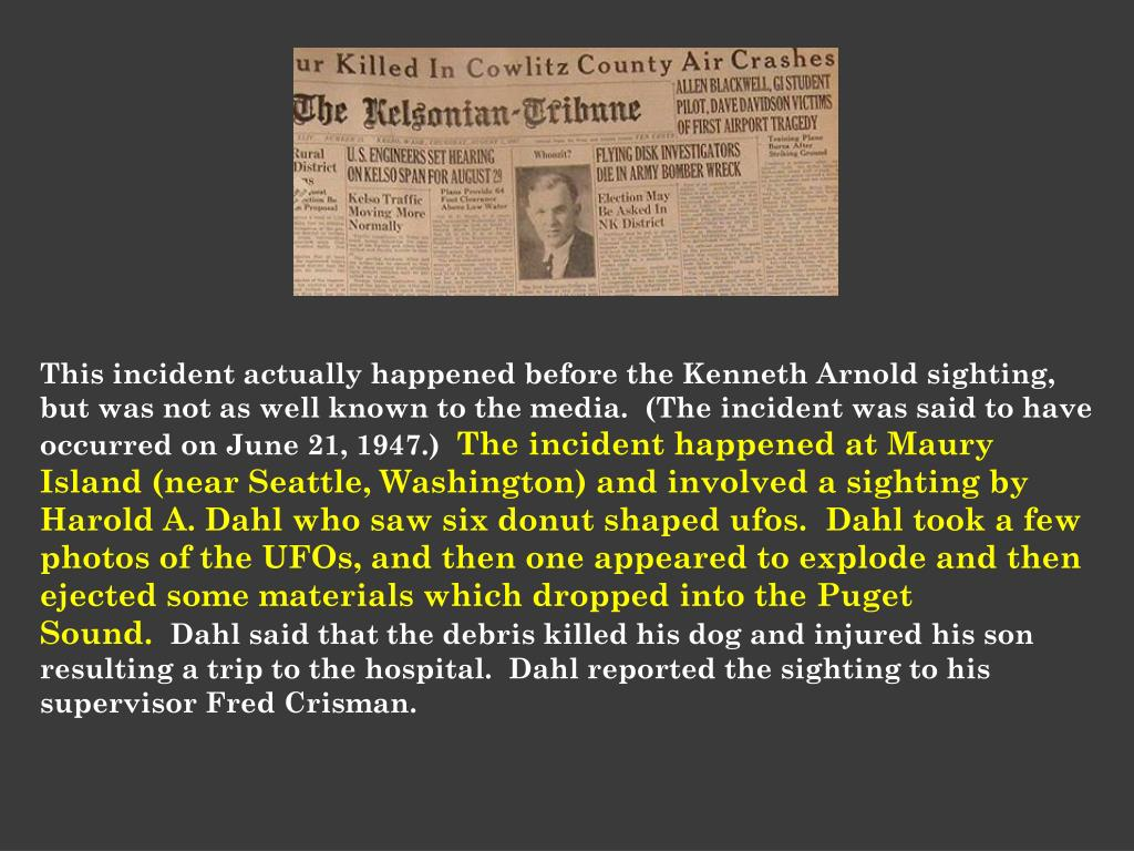This incident actually happened before the Kenneth Arnold sighting, but was not as well known to the media. (The incident was said to have occurred on June 21, 1947.)