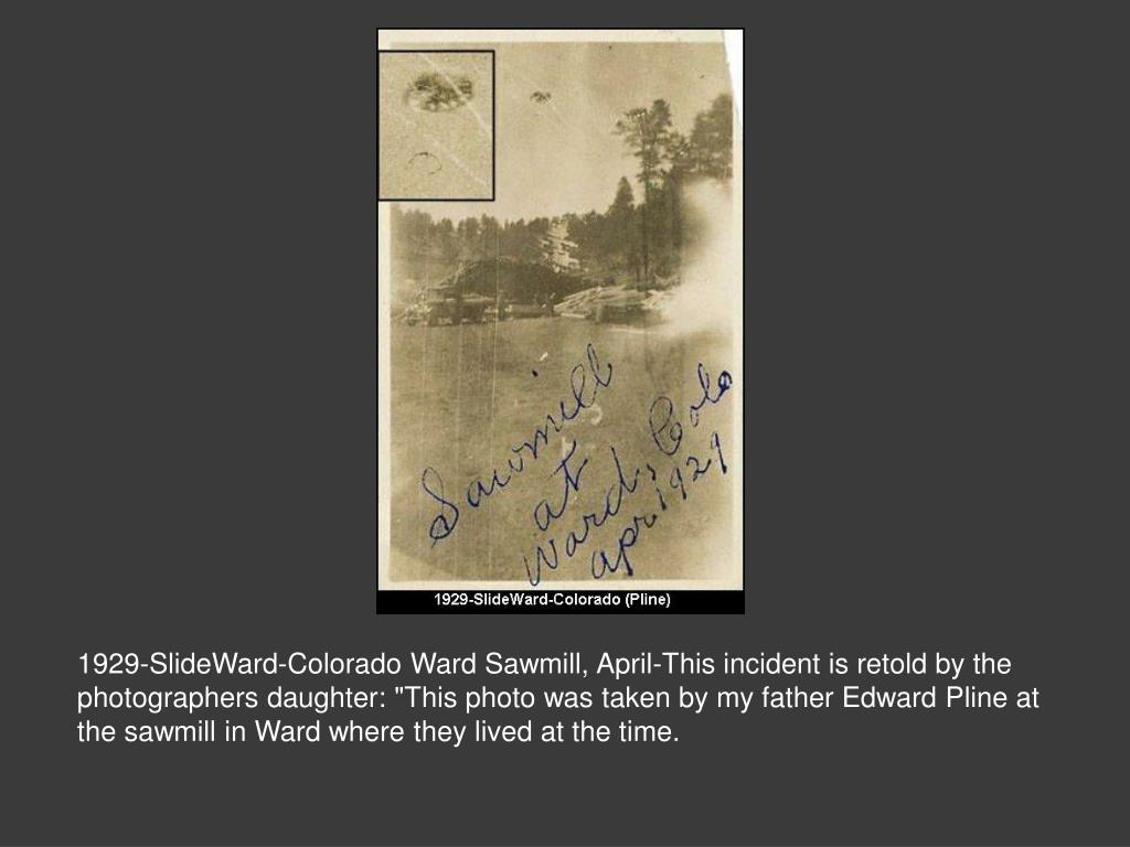 """1929-SlideWard-Colorado Ward Sawmill, April-This incident is retold by the photographers daughter: """"This photo was taken by my father Edward Pline at the sawmill in Ward where they lived at the time."""