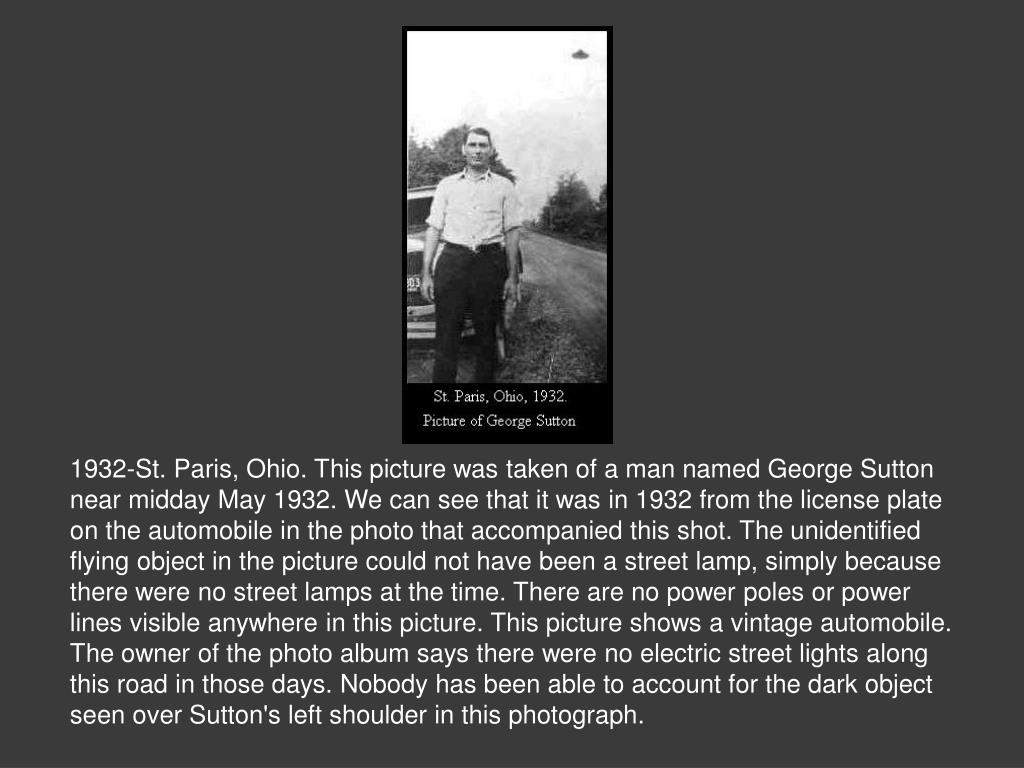 1932-St. Paris, Ohio. This picture was taken of a man named George Sutton near midday May 1932. We can see that it was in 1932 from the license plate on the automobile in the photo that accompanied this shot. The unidentified flying object in the picture could not have been a street lamp, simply because there were no street lamps at the time. There are no power poles or power lines visible anywhere in this picture. This picture shows a vintage automobile. The owner of the photo album says there were no electric street lights along this road in those days. Nobody has been able to account for the dark object seen over Sutton's left shoulder in this photograph.