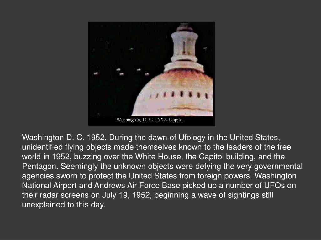 Washington D. C. 1952. During the dawn of Ufology in the United States, unidentified flying objects made themselves known to the leaders of the free world in 1952, buzzing over the White House, the Capitol building, and the Pentagon. Seemingly the unknown objects were defying the very governmental agencies sworn to protect the United States from foreign powers. Washington National Airport and Andrews Air Force Base picked up a number of UFOs on their radar screens on July 19, 1952, beginning a wave of sightings still unexplained to this day.