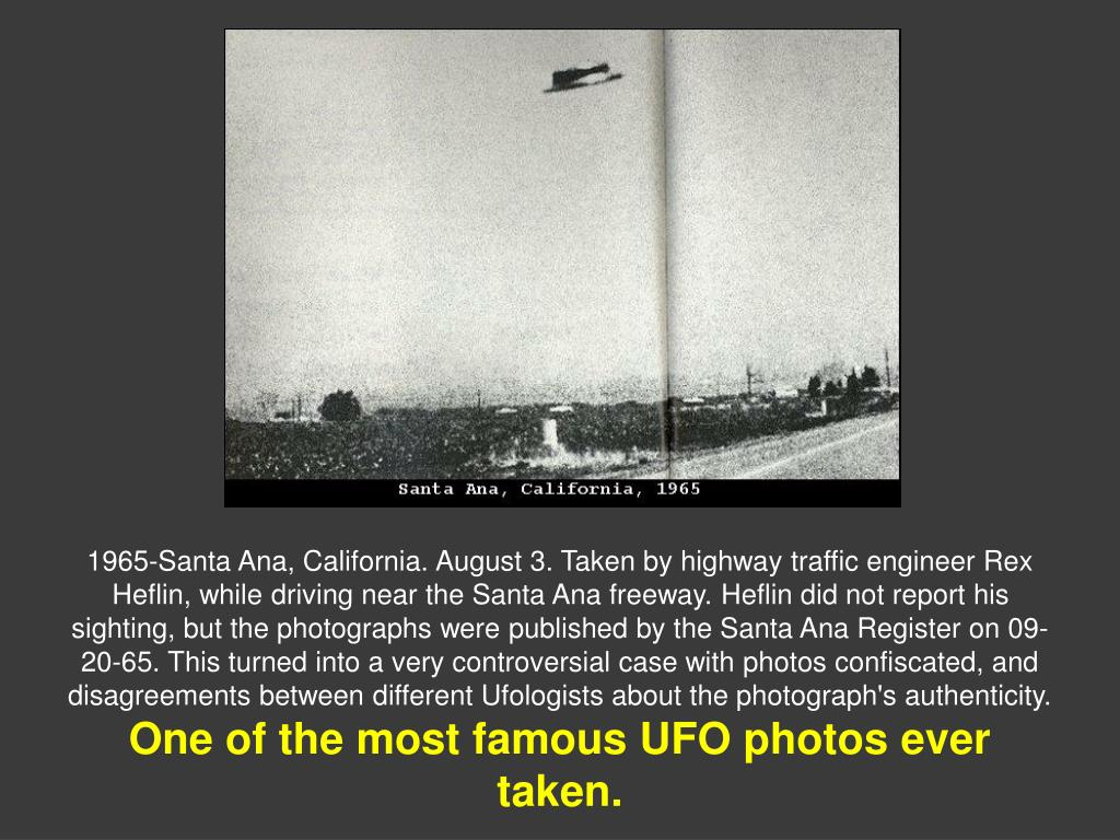 1965-Santa Ana, California. August 3. Taken by highway traffic engineer Rex Heflin, while driving near the Santa Ana freeway. Heflin did not report his sighting, but the photographs were published by the Santa Ana Register on 09-20-65. This turned into a very controversial case with photos confiscated, and disagreements between different Ufologists about the photograph's authenticity.