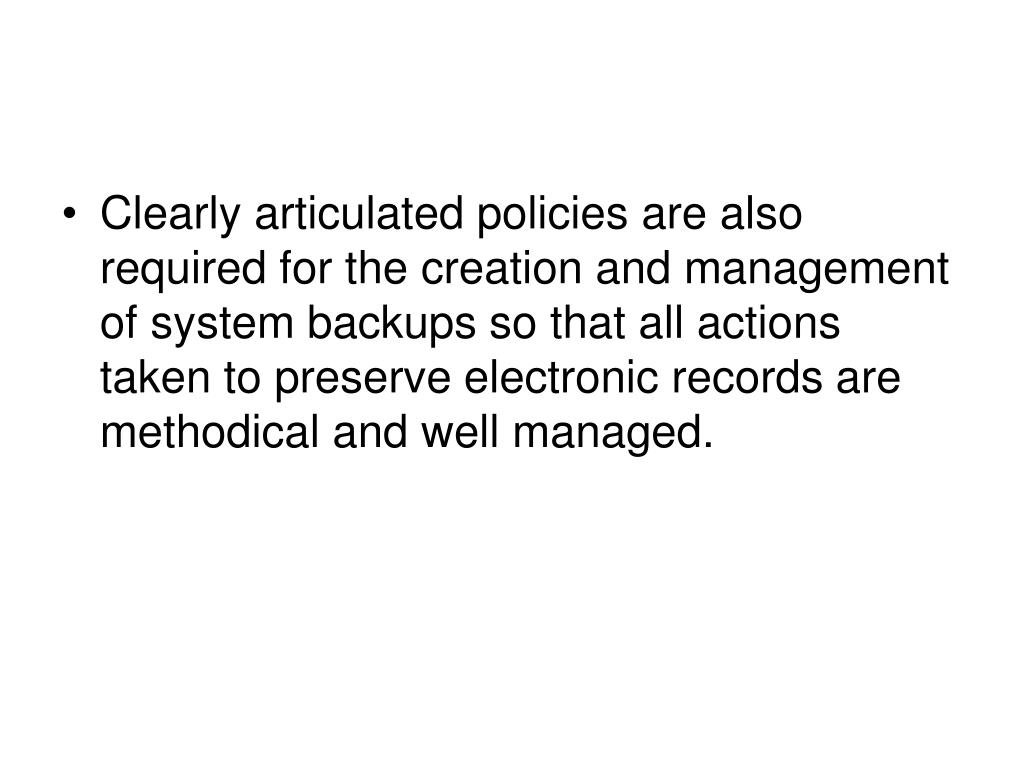 Clearly articulated policies are also required for the creation and management of system backups so that all actions taken to preserve electronic records are methodical and well managed.