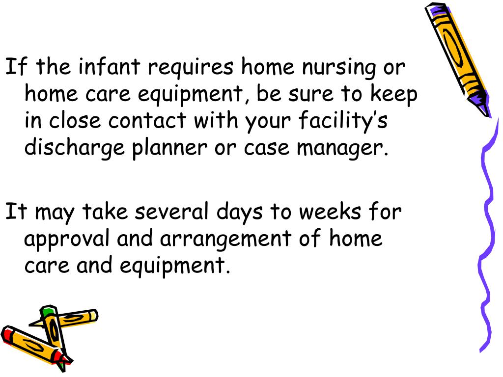 If the infant requires home nursing or home care equipment, be sure to keep in close contact with your facility's discharge planner or case manager.