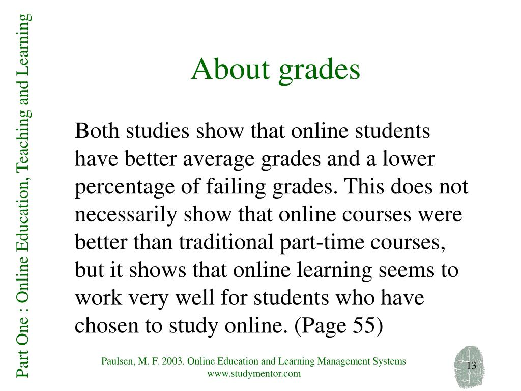 Both studies show that online students have better average grades and a lower percentage of failing grades. This does not necessarily show that online courses were better than traditional part-time courses, but it shows that online learning seems to work very well for students who have chosen to study online. (Page 55)