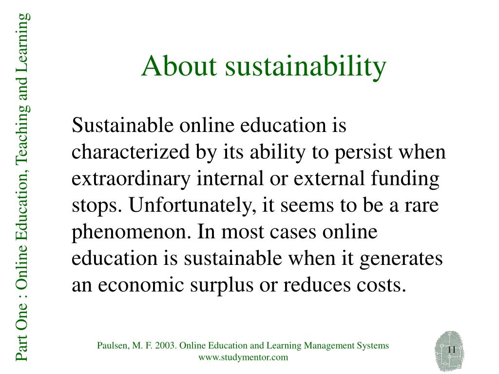 Sustainable online education is characterized by its ability to persist when extraordinary internal or external funding stops. Unfortunately, it seems to be a rare phenomenon. In most cases online education is sustainable when it generates an economic surplus or reduces costs.