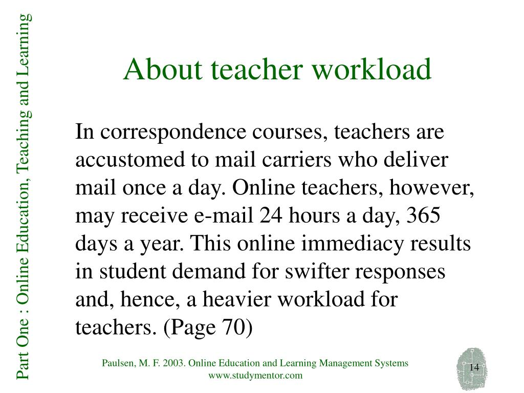 In correspondence courses, teachers are accustomed to mail carriers who deliver mail once a day. Online teachers, however, may receive e-mail 24 hours a day, 365 days a year. This online immediacy results in student demand for swifter responses and, hence, a heavier workload for teachers. (Page 70)