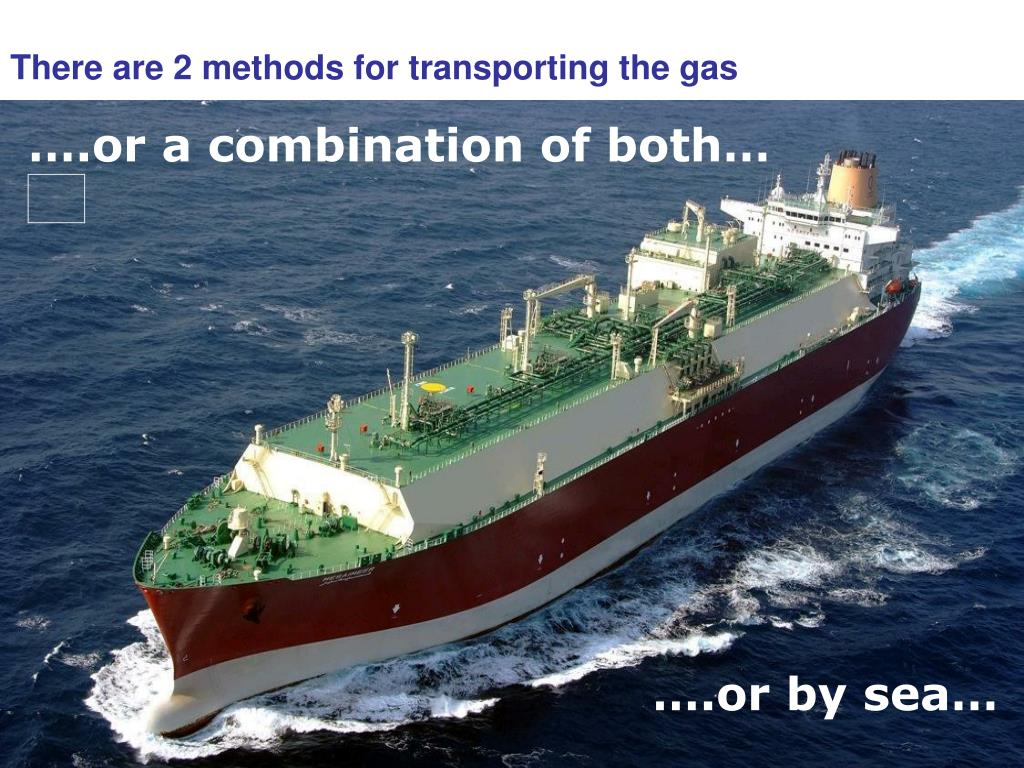 There are 2 methods for transporting the gas