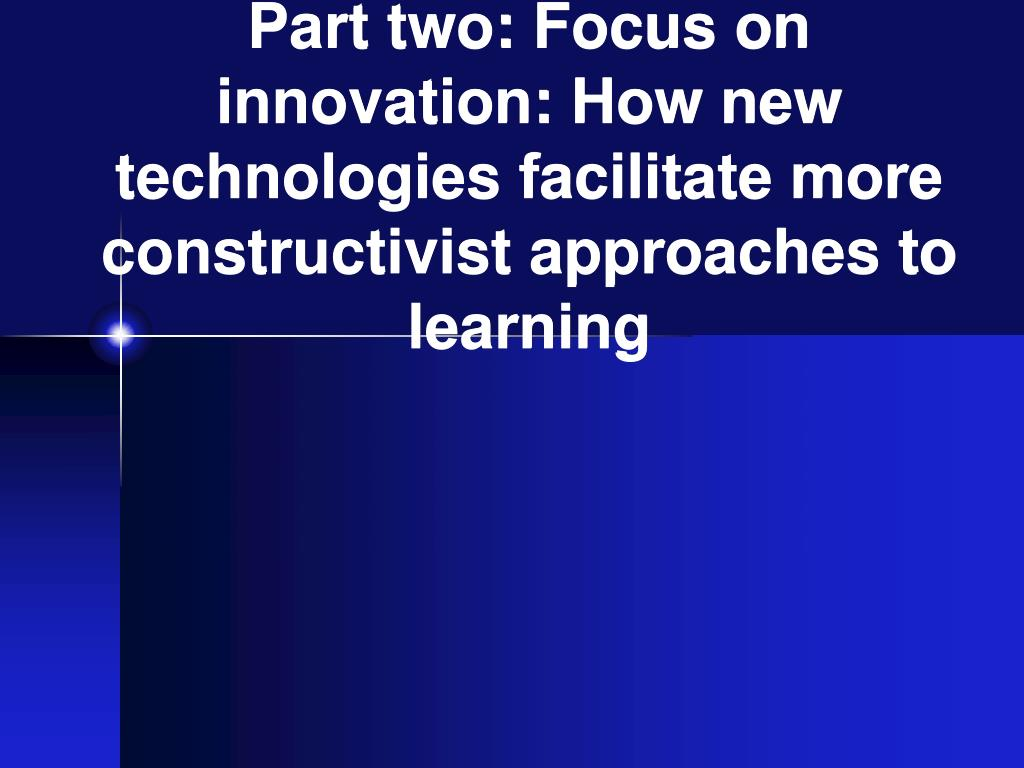 Part two: Focus on innovation: How new technologies facilitate more constructivist approaches to learning