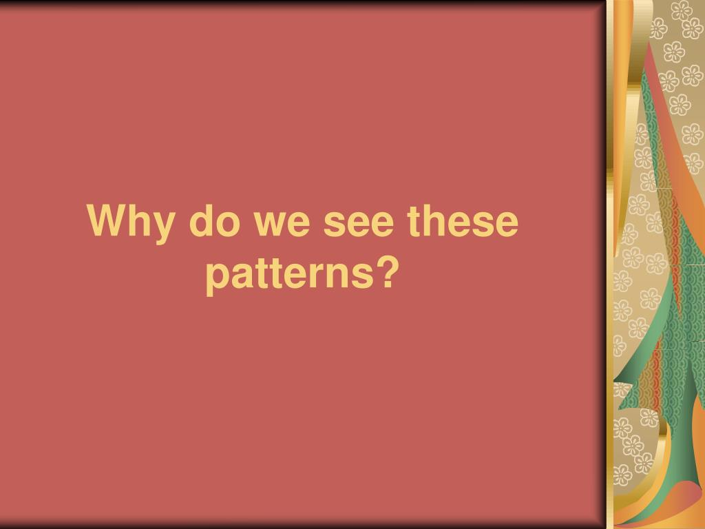 Why do we see these patterns?