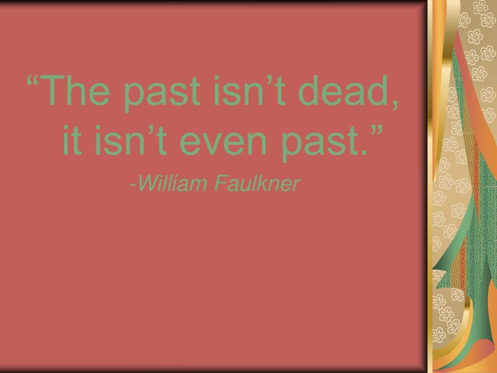 """The past isn't dead, it isn't even past."""