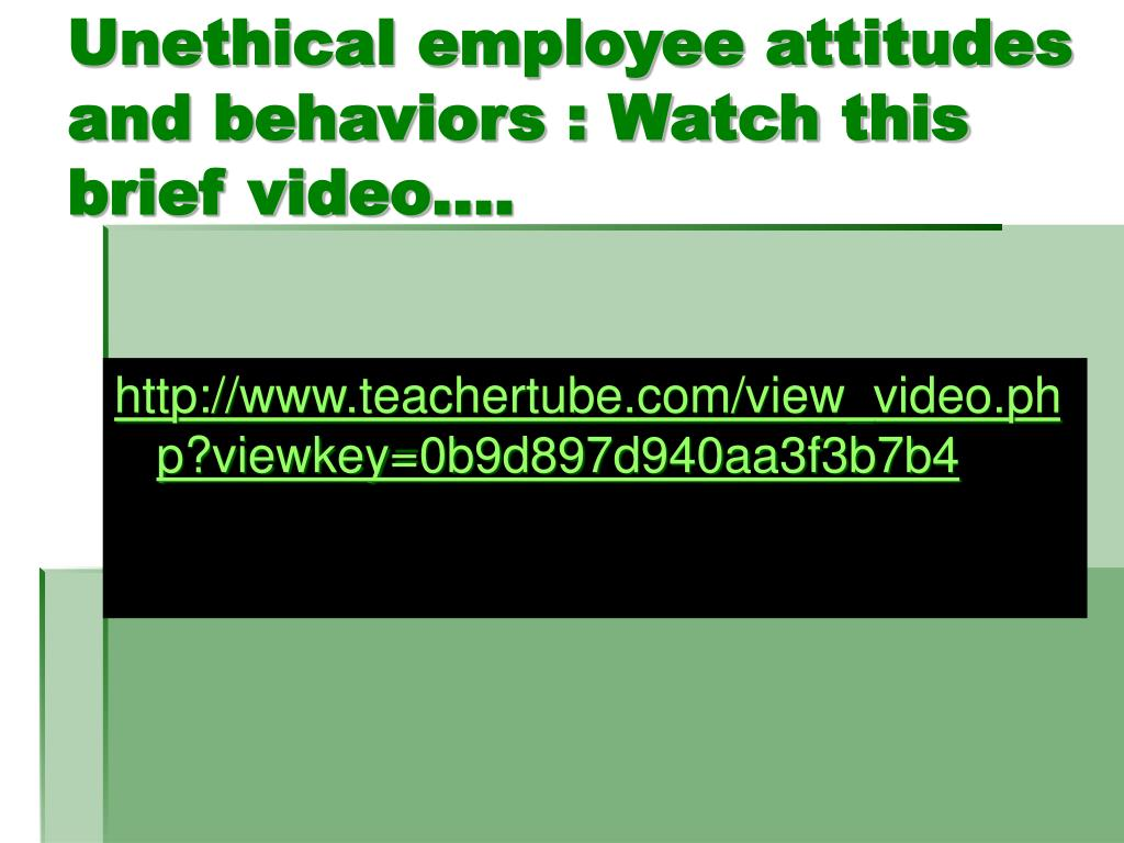 Unethical employee attitudes and behaviors : Watch this brief video….